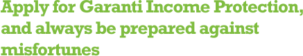 Apply for Garanti Income Protection, and always be prepared against misfortunes