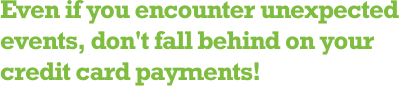 Even if you encounter unexpected events, don't fall behind on your credit card payments!