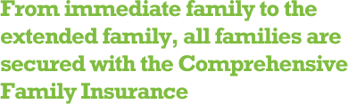 From immediate family to the extended family, all families are secured with the Comprehensive Family Insurance