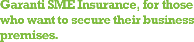Garanti SME Insurance, for those who want to secure their business premises.