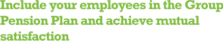 Include your employees in the Group Pension Plan and achieve mutual satisfaction.