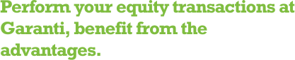 Perform your equity transactions at Garanti, benefit from the advantages.