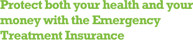 Protect both your health and your money with the Emergency Treatment Insurance