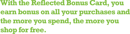 With the Reflected Bonus Card, you earn bonus on all your purchases and the more you spend, the more you shop for free.