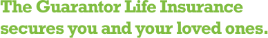 The Guarantor Life Insurance secures you and your loved ones.