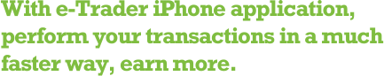 With e-Trader iPhone application, perform your transactions in a much faster way, earn more.