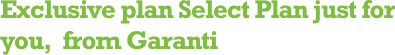 Exclusive plan Select Plan just for  you,  from Garanti