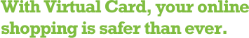 With Virtual Card, your online shopping is safer than ever.