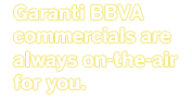 Garanti BBVA commercials are always on-the-air for you.
