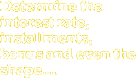 Determine the interest rate, installments, bonus and even the shape...